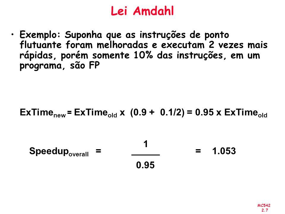 MC542 2.7 Lei Amdahl Exemplo: Suponha que as instruções de ponto flutuante foram melhoradas e executam 2 vezes mais rápidas, porém somente 10% das ins