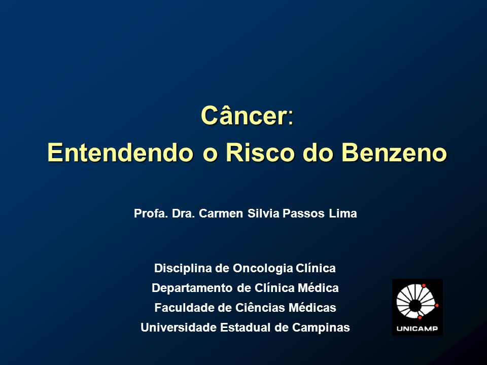 Câncer: Entendendo o Risco do Benzeno Profa. Dra. Carmen Silvia Passos Lima Disciplina de Oncologia Clínica Departamento de Clínica Médica Faculdade d