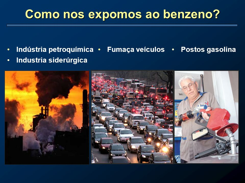 Como nos expomos ao benzeno? Indústria petroquímica Industria siderúrgica Postos gasolinaFumaça veículos