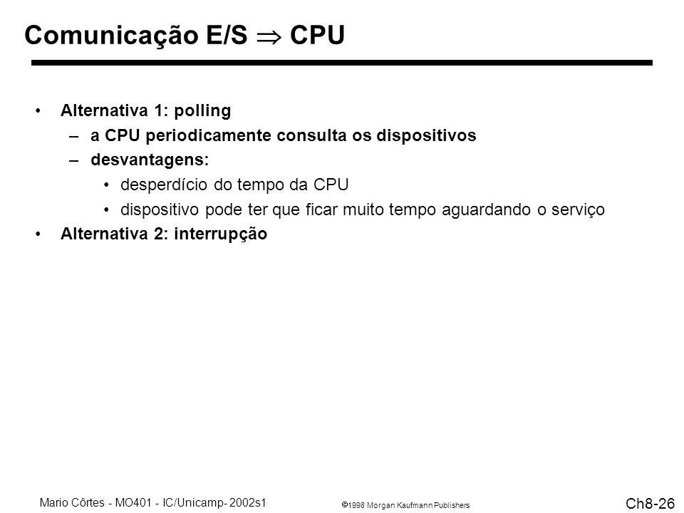 1998 Morgan Kaufmann Publishers Mario Côrtes - MO401 - IC/Unicamp- 2002s1 Ch8-26 Comunicação E/S CPU Alternativa 1: polling –a CPU periodicamente consulta os dispositivos –desvantagens: desperdício do tempo da CPU dispositivo pode ter que ficar muito tempo aguardando o serviço Alternativa 2: interrupção