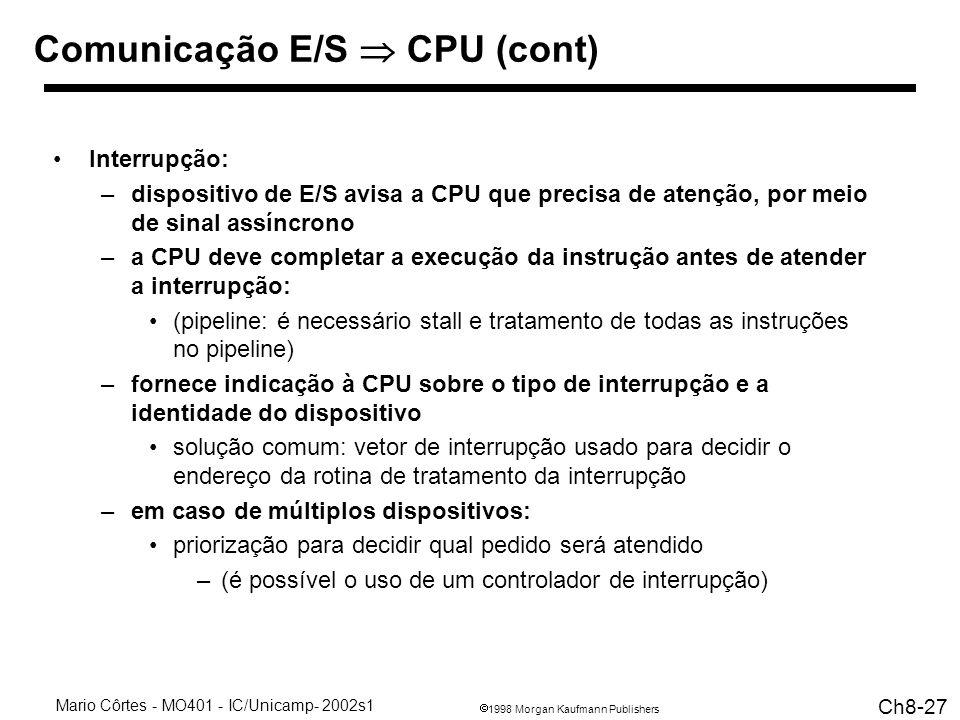 1998 Morgan Kaufmann Publishers Mario Côrtes - MO401 - IC/Unicamp- 2002s1 Ch8-27 Comunicação E/S CPU (cont) Interrupção: –dispositivo de E/S avisa a CPU que precisa de atenção, por meio de sinal assíncrono –a CPU deve completar a execução da instrução antes de atender a interrupção: (pipeline: é necessário stall e tratamento de todas as instruções no pipeline) –fornece indicação à CPU sobre o tipo de interrupção e a identidade do dispositivo solução comum: vetor de interrupção usado para decidir o endereço da rotina de tratamento da interrupção –em caso de múltiplos dispositivos: priorização para decidir qual pedido será atendido –(é possível o uso de um controlador de interrupção)
