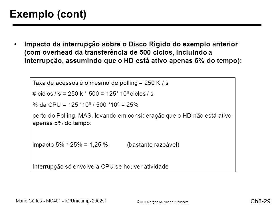 1998 Morgan Kaufmann Publishers Mario Côrtes - MO401 - IC/Unicamp- 2002s1 Ch8-29 Taxa de acessos é o mesmo de polling = 250 K / s # ciclos / s = 250 k * 500 = 125* 10 6 ciclos / s % da CPU = 125 *10 6 / 500 *10 6 = 25% perto do Polling, MAS, levando em consideração que o HD não está ativo apenas 5% do tempo: impacto 5% * 25% = 1,25 % (bastante razoável) Interrupção só envolve a CPU se houver atividade Exemplo (cont) Impacto da interrupção sobre o Disco Rígido do exemplo anterior (com overhead da transferência de 500 ciclos, incluindo a interrupção, assumindo que o HD está ativo apenas 5% do tempo):