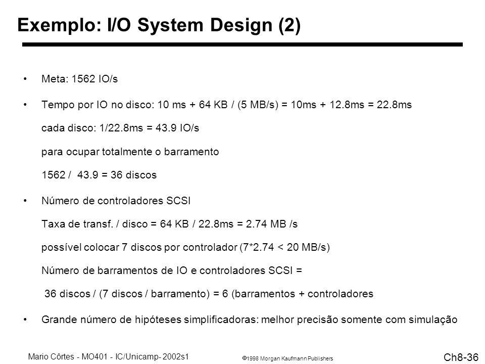 1998 Morgan Kaufmann Publishers Mario Côrtes - MO401 - IC/Unicamp- 2002s1 Ch8-36 Exemplo: I/O System Design (2) Meta: 1562 IO/s Tempo por IO no disco: 10 ms + 64 KB / (5 MB/s) = 10ms + 12.8ms = 22.8ms cada disco: 1/22.8ms = 43.9 IO/s para ocupar totalmente o barramento 1562 / 43.9 = 36 discos Número de controladores SCSI Taxa de transf.