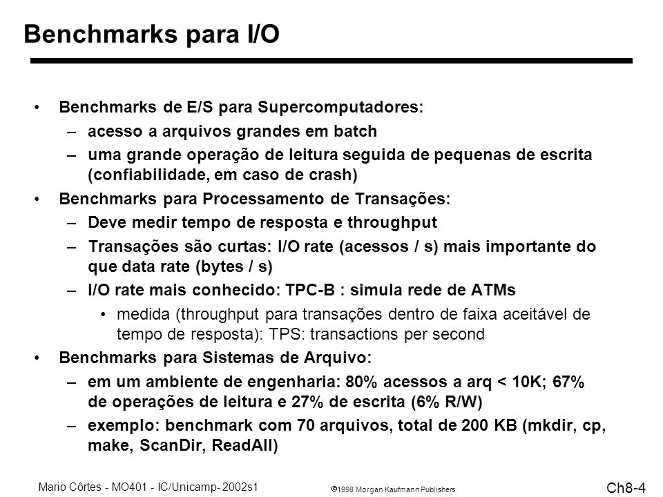 1998 Morgan Kaufmann Publishers Mario Côrtes - MO401 - IC/Unicamp- 2002s1 Ch8-4 Benchmarks para I/O Benchmarks de E/S para Supercomputadores: –acesso a arquivos grandes em batch –uma grande operação de leitura seguida de pequenas de escrita (confiabilidade, em caso de crash) Benchmarks para Processamento de Transações: –Deve medir tempo de resposta e throughput –Transações são curtas: I/O rate (acessos / s) mais importante do que data rate (bytes / s) –I/O rate mais conhecido: TPC-B : simula rede de ATMs medida (throughput para transações dentro de faixa aceitável de tempo de resposta): TPS: transactions per second Benchmarks para Sistemas de Arquivo: –em um ambiente de engenharia: 80% acessos a arq < 10K; 67% de operações de leitura e 27% de escrita (6% R/W) –exemplo: benchmark com 70 arquivos, total de 200 KB (mkdir, cp, make, ScanDir, ReadAll)