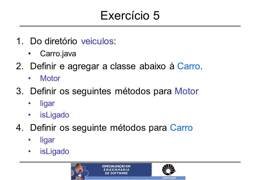 Exercício 5 1.Do diretório veiculos: Carro.java 2.Definir e agregar a classe abaixo à Carro. Motor 3.Definir os seguintes métodos para Motor ligar isL