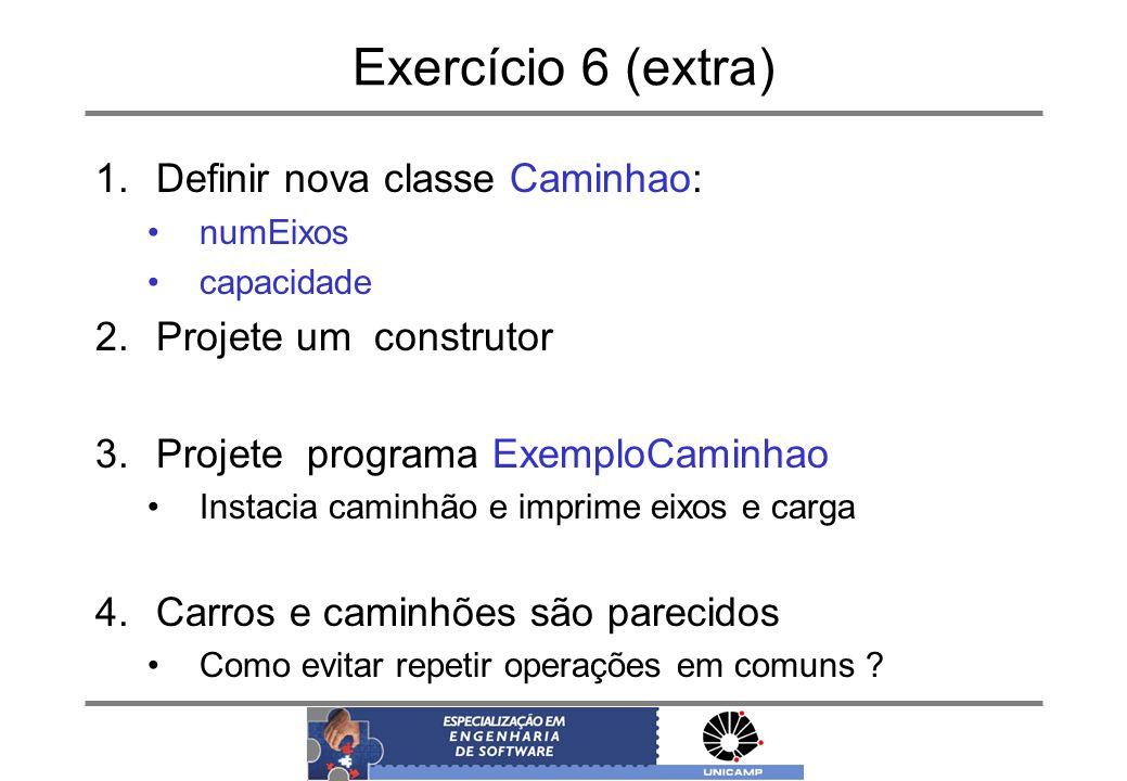 Exercício 6 (extra) 1.Definir nova classe Caminhao: numEixos capacidade 2.Projete um construtor 3.Projete programa ExemploCaminhao Instacia caminhão e