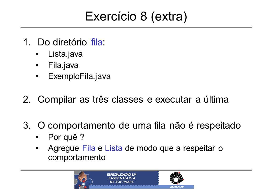 Exercício 8 (extra) 1.Do diretório fila: Lista.java Fila.java ExemploFila.java 2.Compilar as três classes e executar a última 3.O comportamento de uma