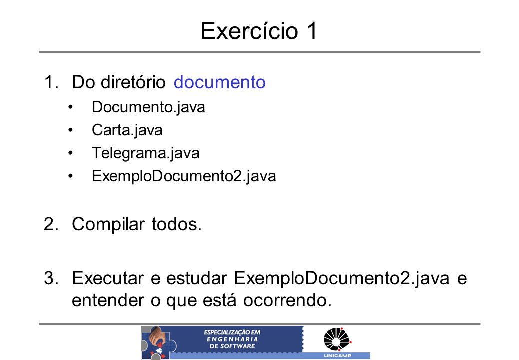 Exercício 1 1.Do diretório documento Documento.java Carta.java Telegrama.java ExemploDocumento2.java 2.Compilar todos. 3.Executar e estudar ExemploDoc