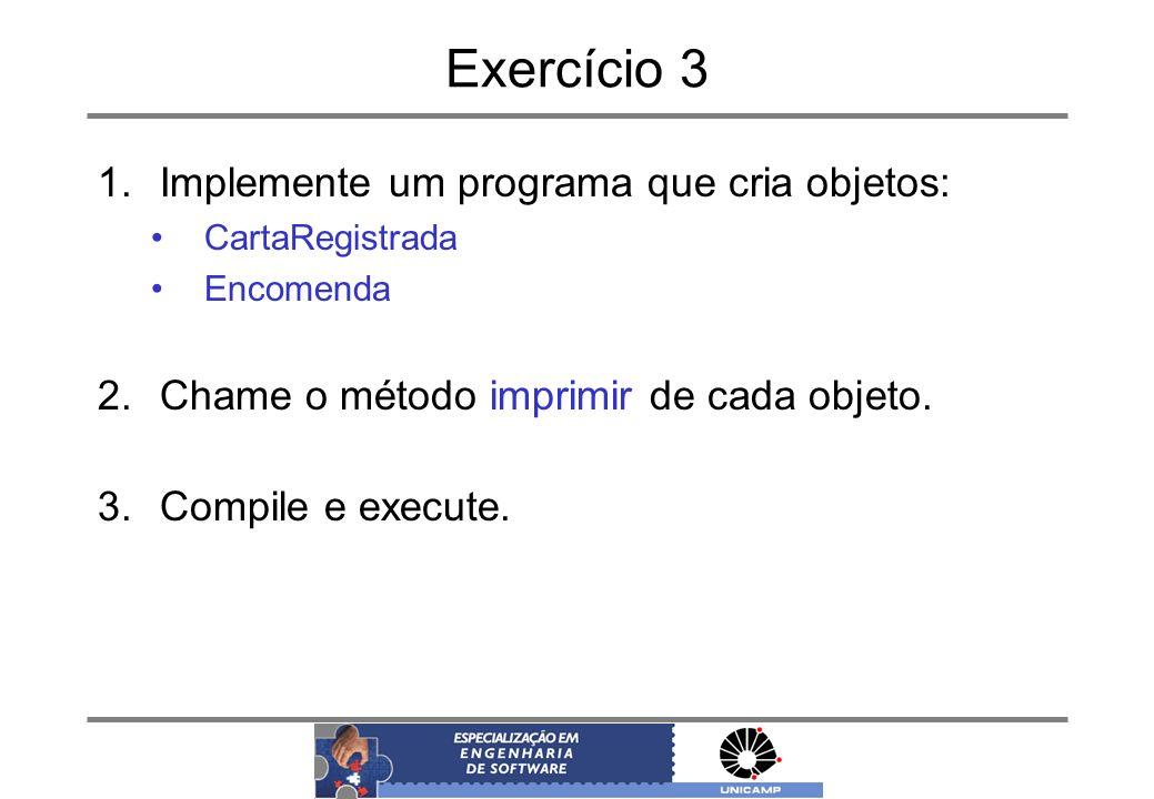 Exercício 3 1.Implemente um programa que cria objetos: CartaRegistrada Encomenda 2.Chame o método imprimir de cada objeto. 3.Compile e execute.