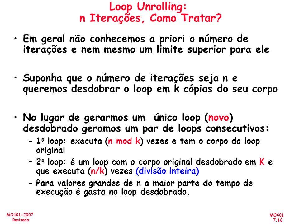 MO401 7.16 MO401-2007 Revisado Loop Unrolling: n Iterações, Como Tratar? Em geral não conhecemos a priori o número de iterações e nem mesmo um limite