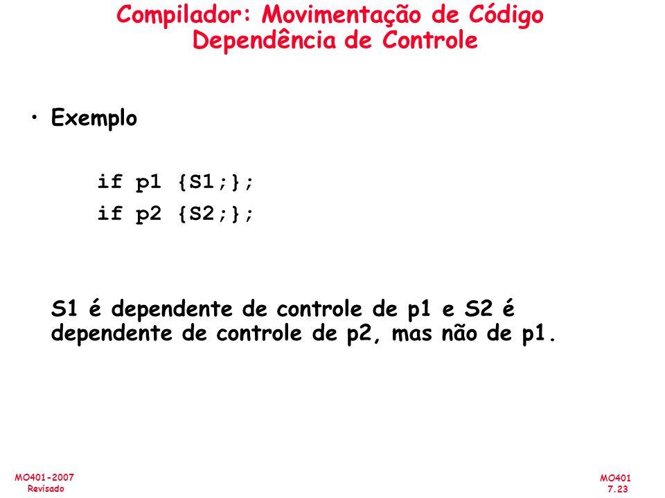 MO401 7.23 MO401-2007 Revisado Compilador: Movimentação de Código Dependência de Controle Exemplo if p1 {S1;}; if p2 {S2;}; S1 é dependente de control