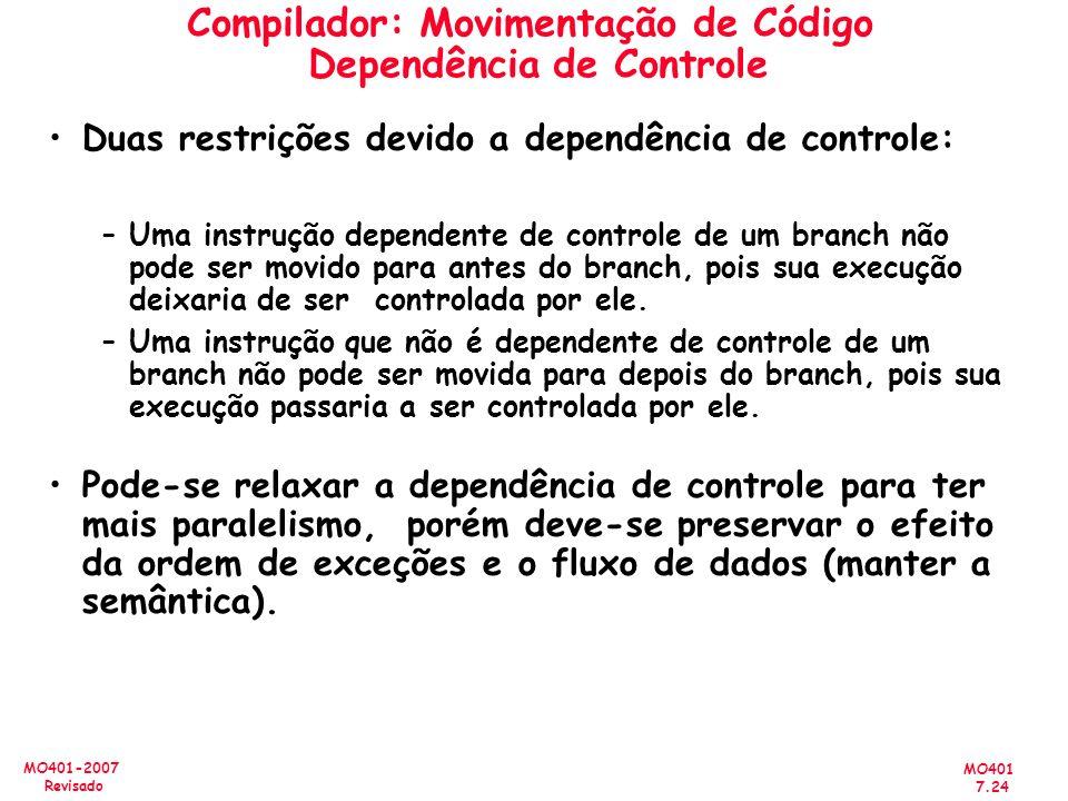 MO401 7.24 MO401-2007 Revisado Compilador: Movimentação de Código Dependência de Controle Duas restrições devido a dependência de controle: –Uma instr