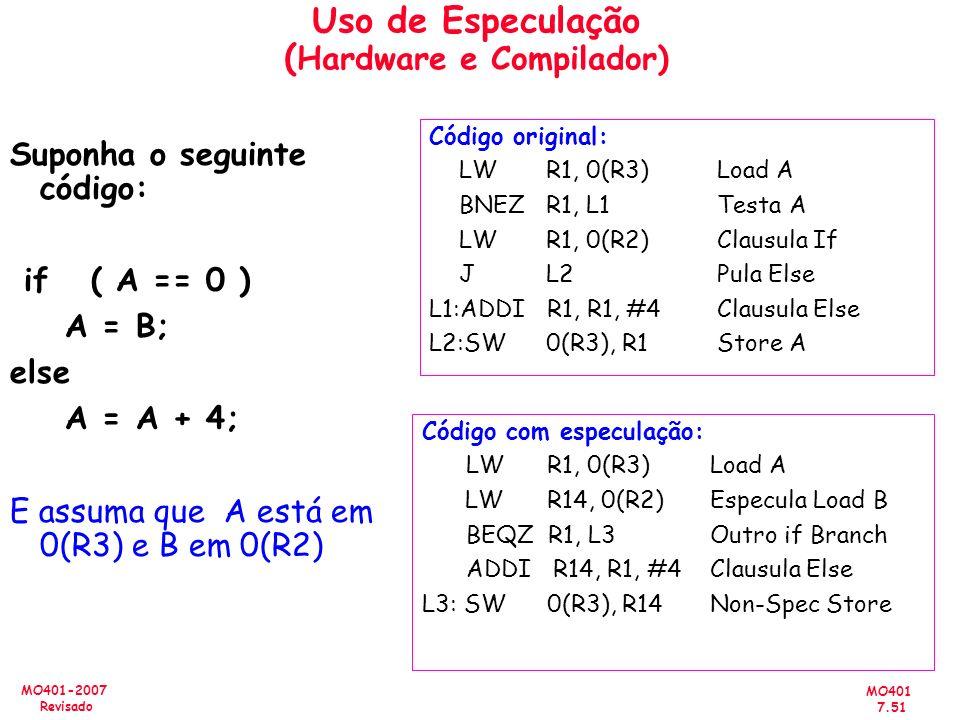 MO401 7.51 MO401-2007 Revisado Uso de Especulação ( Hardware e Compilador) Suponha o seguinte código: if ( A == 0 ) A = B; else A = A + 4; E assuma qu