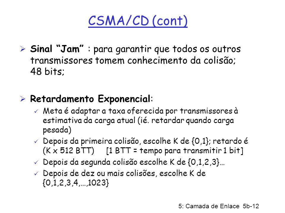 5: Camada de Enlace 5b-12 CSMA/CD (cont) Sinal Jam : para garantir que todos os outros transmissores tomem conhecimento da colisão; 48 bits; Retardame