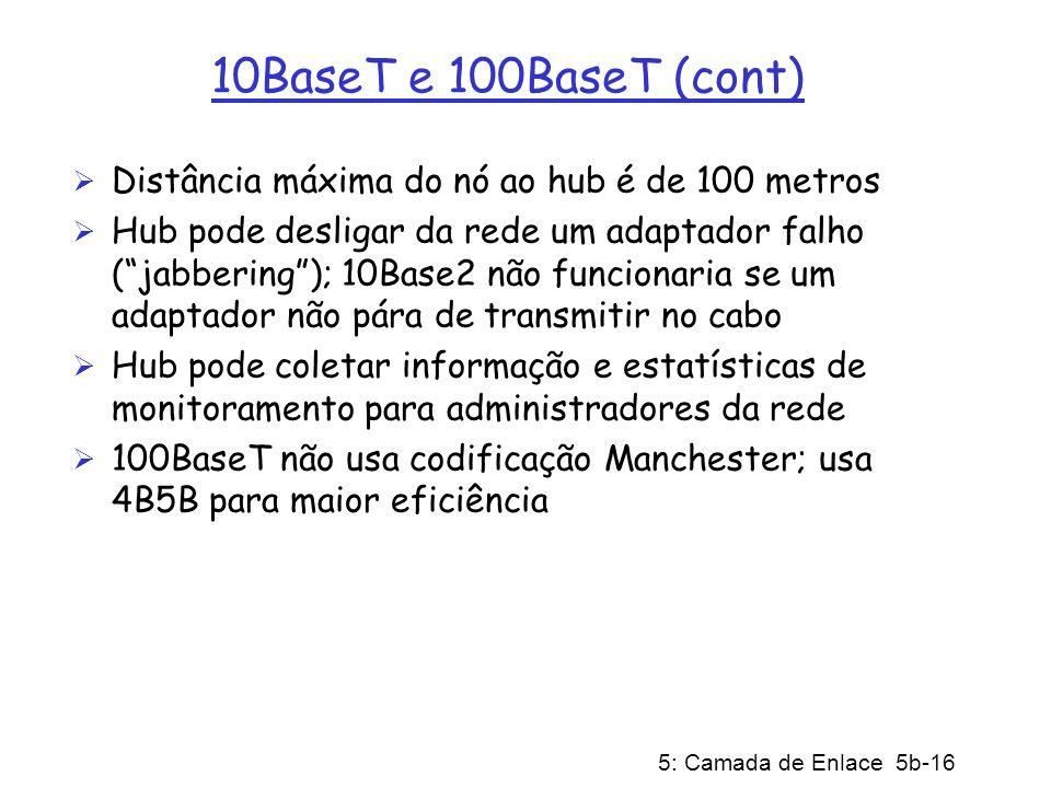 5: Camada de Enlace 5b-16 10BaseT e 100BaseT (cont) Distância máxima do nó ao hub é de 100 metros Hub pode desligar da rede um adaptador falho (jabber
