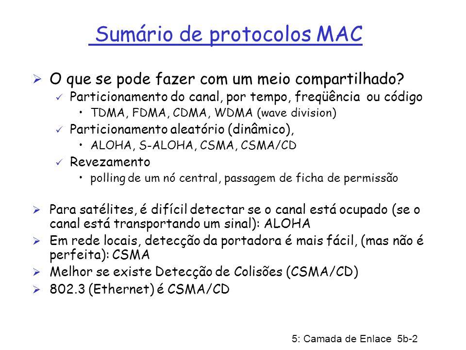 5: Camada de Enlace 5b-3 Endereço físico (cont) Alocação de endereços MAC administrada pelo IEEE Um fabricante compra uma parte do espaço de endereços (para garantir unicidade) Analogia: (a) endereço MAC: como número do CPF (b) endereço IP: como endereço postal endereço MAC sem estrutura (flat)=> portabilidade endereço IP hierárquico NÃO é portátil (requer IP móvel) endereço MAC de difusão (broadcast): 1111………….1111