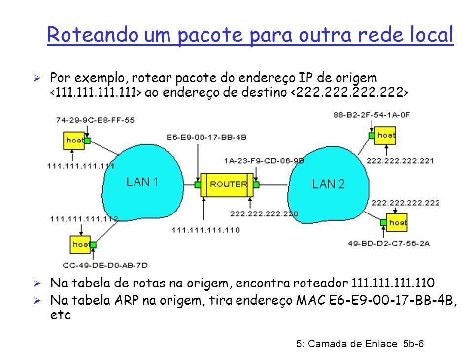 5: Camada de Enlace 5b-17 Gbit Ethernet Usa formato do quadro Ethernet padrão Admite enlaces ponto-a-ponto e canais de difusão compartilhados Em modo compartilhado, usa-se CSMA/CD; para ser eficiente, as distâncias entre os nós devem ser curtas (poucos metros) Os Hubs usados são chamados de Distribuidores com Buffers (Buffered Distributors) Full-Duplex em 1 Gbps para enlaces ponto-a-ponto Nota: o uso de enlaces ponto-a-ponto também foi estendido a 10Base-T e 100Base-T.