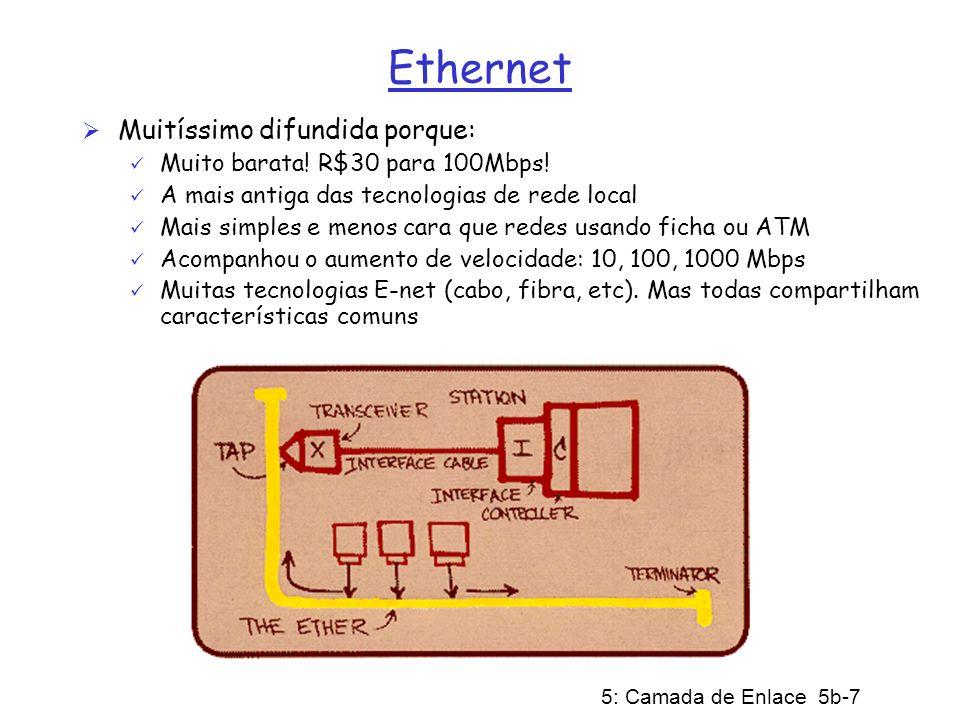 5: Camada de Enlace 5b-8 Estrutura de Quadro Ethernet Adaptador remetente encapsula datagrama IP (ou pacote de outro protocolo da camada de rede) num Quadro Ethernet que contém campos de Preâmbulo, Cabeçalho, Dados e CRC Preâmbulo: 7 bytes com o padrão 10101010 seguidos por um byte com o padrão 10101011; usado para sincronizar receptor ao relógio do remetente (relógios nunca são exatos, é muito provável que exista algum desvio entre eles)