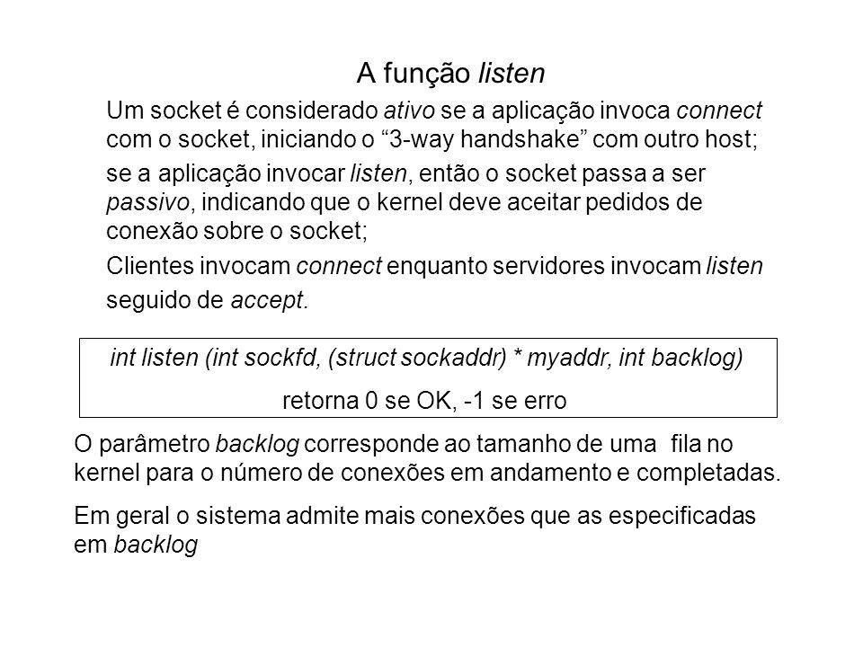 A função listen Um socket é considerado ativo se a aplicação invoca connect com o socket, iniciando o 3-way handshake com outro host; se a aplicação i