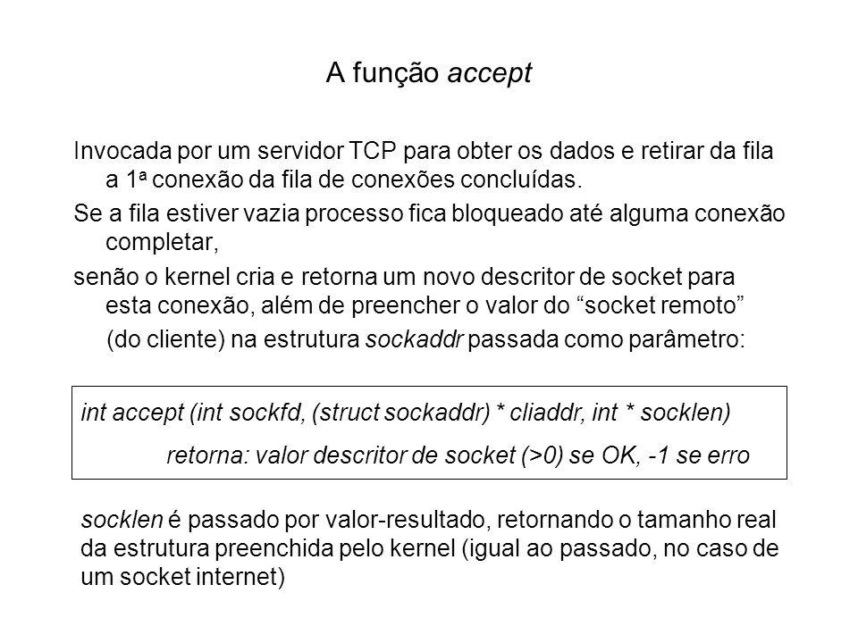 A função accept Invocada por um servidor TCP para obter os dados e retirar da fila a 1 a conexão da fila de conexões concluídas. Se a fila estiver vaz