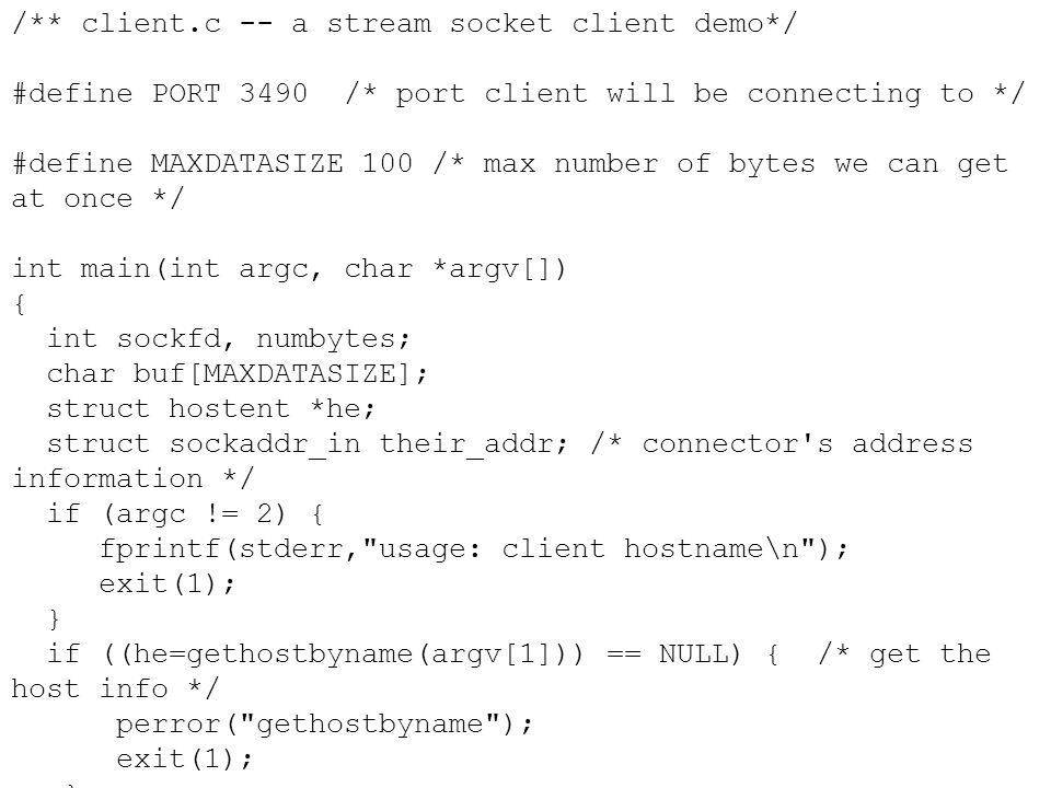 /** client.c -- a stream socket client demo*/ #define PORT 3490 /* port client will be connecting to */ #define MAXDATASIZE 100 /* max number of bytes