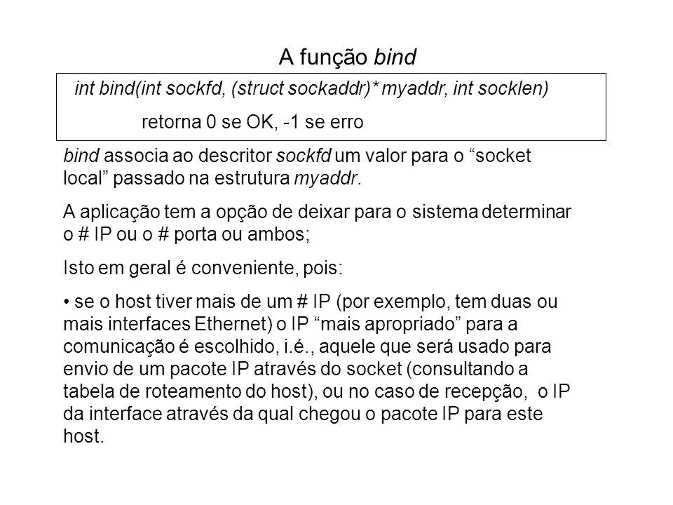 A função bind int bind(int sockfd, (struct sockaddr)* myaddr, int socklen) retorna 0 se OK, -1 se erro bind associa ao descritor sockfd um valor para