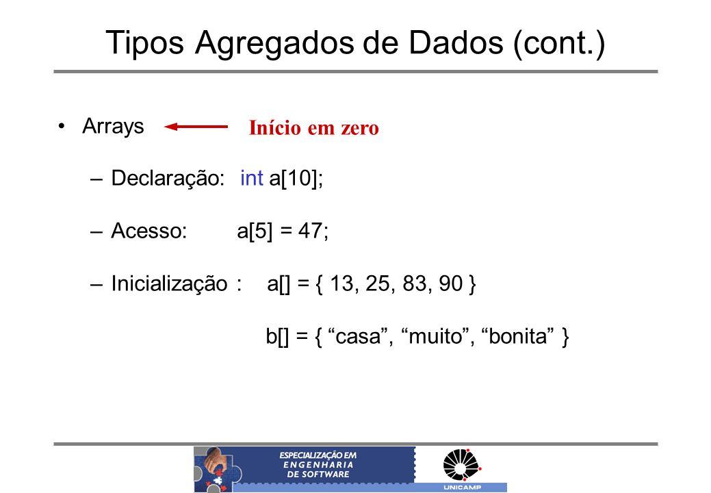 Tipos Agregados de Dados (cont.) Arrays –Declaração: int a[10]; –Acesso: a[5] = 47; –Inicialização : a[] = { 13, 25, 83, 90 } b[] = { casa, muito, bon