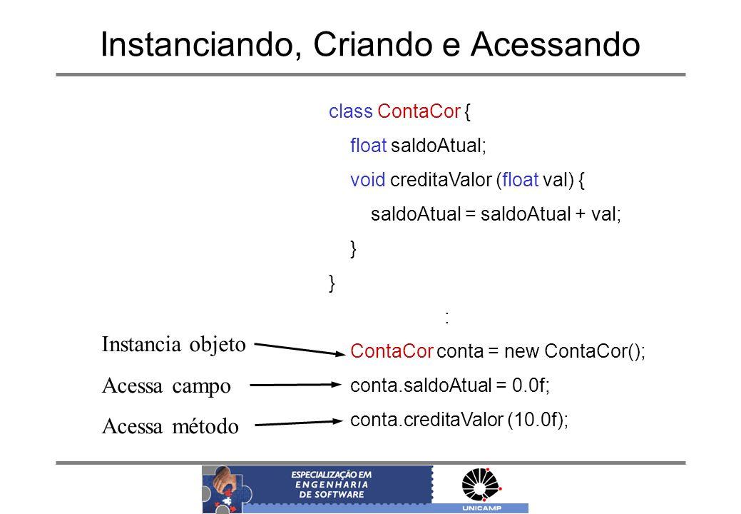 Instanciando, Criando e Acessando class ContaCor { float saldoAtual; void creditaValor (float val) { saldoAtual = saldoAtual + val; } : ContaCor conta