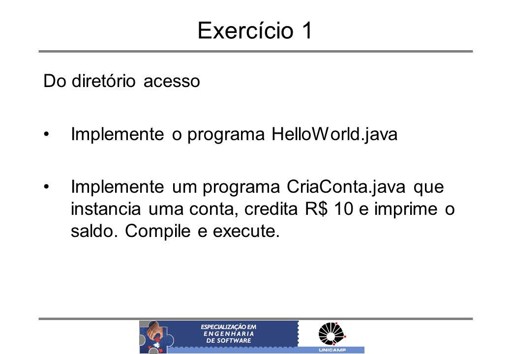 Exercício 1 Do diretório acesso Implemente o programa HelloWorld.java Implemente um programa CriaConta.java que instancia uma conta, credita R$ 10 e i
