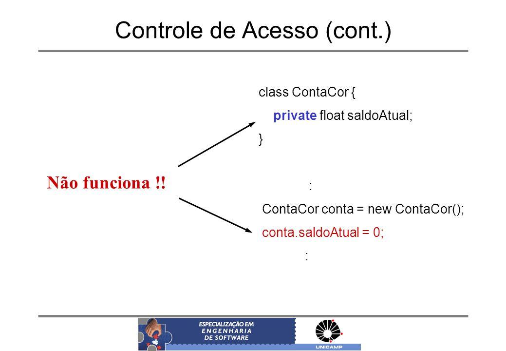 Controle de Acesso (cont.) class ContaCor { private float saldoAtual; } : ContaCor conta = new ContaCor(); conta.saldoAtual = 0; : Não funciona !!