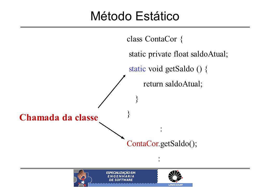 Método Estático class ContaCor { static private float saldoAtual; static void getSaldo () { return saldoAtual; } : ContaCor.getSaldo(); : Chamada da c