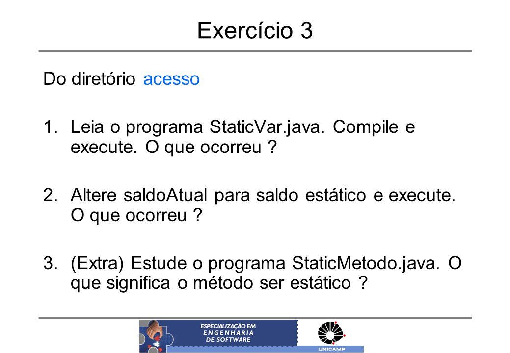 Exercício 3 Do diretório acesso 1.Leia o programa StaticVar.java. Compile e execute. O que ocorreu ? 2.Altere saldoAtual para saldo estático e execute