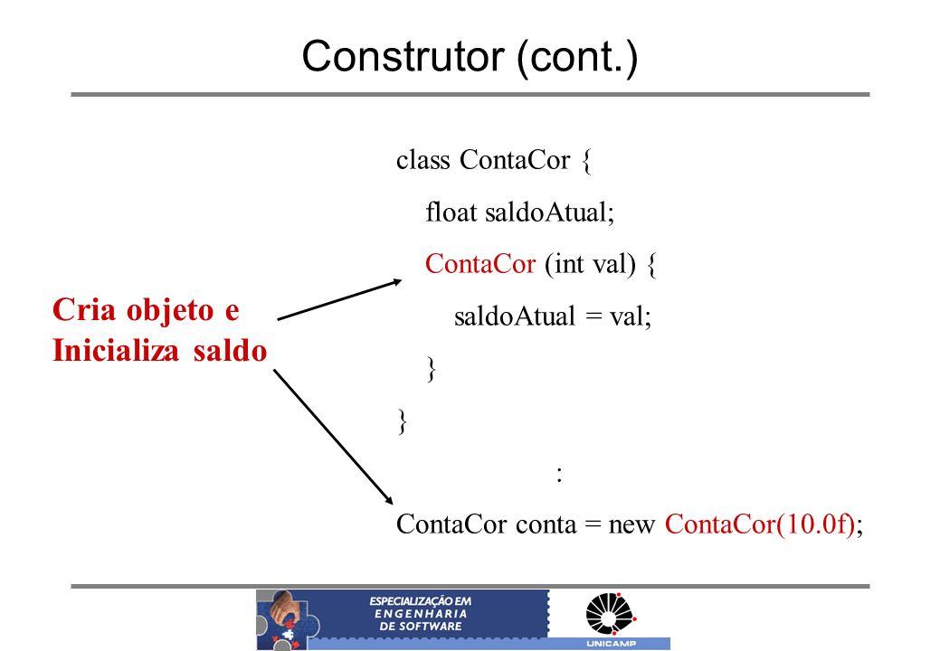 Construtor (cont.) class ContaCor { float saldoAtual; ContaCor (int val) { saldoAtual = val; } : ContaCor conta = new ContaCor(10.0f); Cria objeto e I