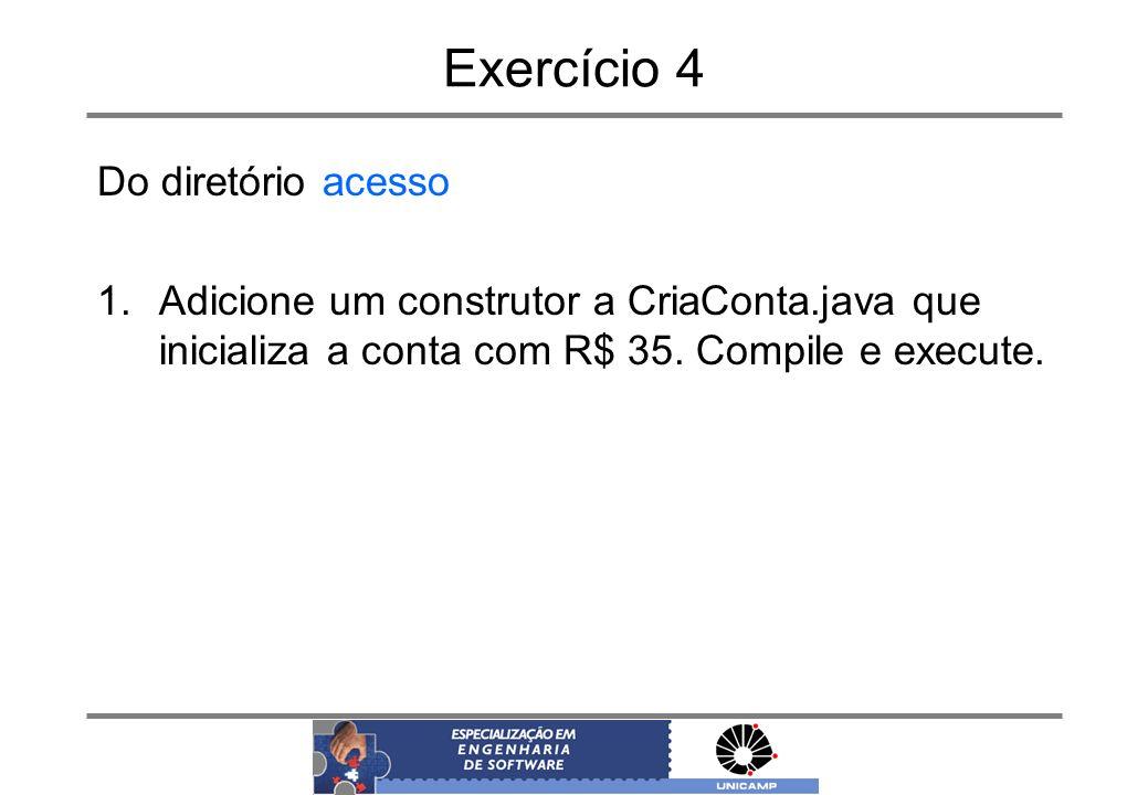 Exercício 4 Do diretório acesso 1.Adicione um construtor a CriaConta.java que inicializa a conta com R$ 35. Compile e execute.