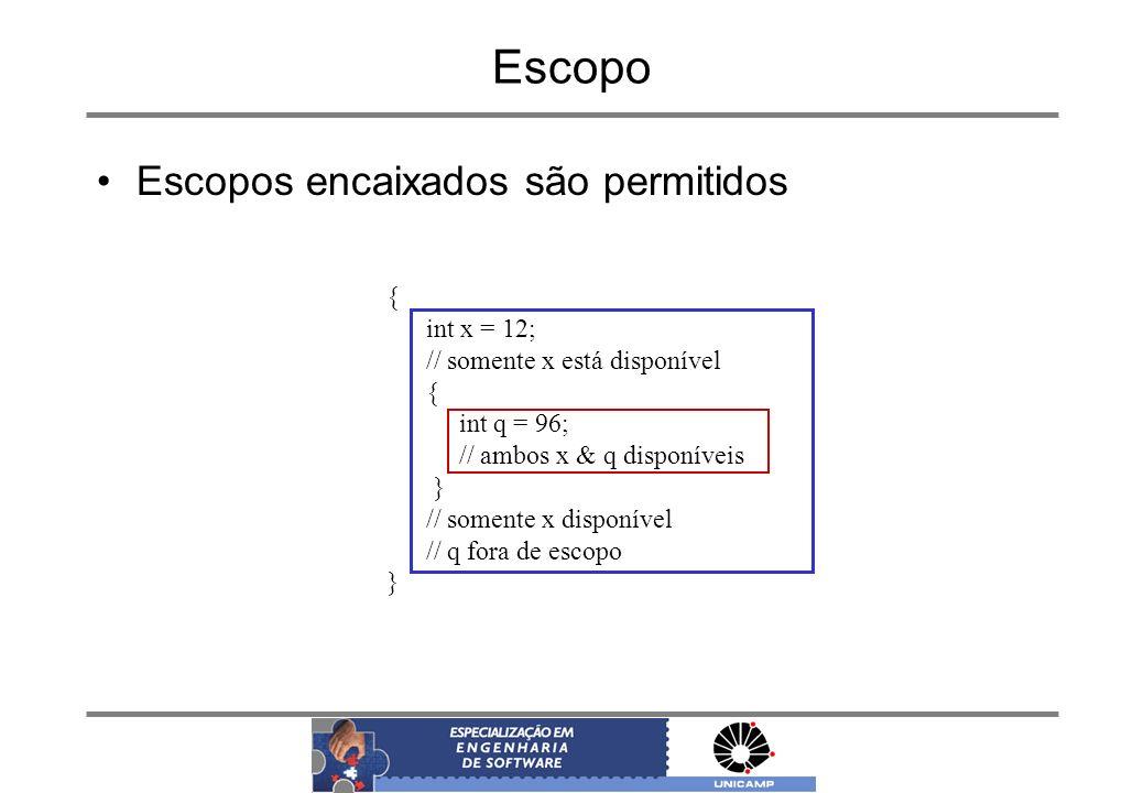 Escopo Escopos encaixados são permitidos { int x = 12; // somente x está disponível { int q = 96; // ambos x & q disponíveis } // somente x disponível