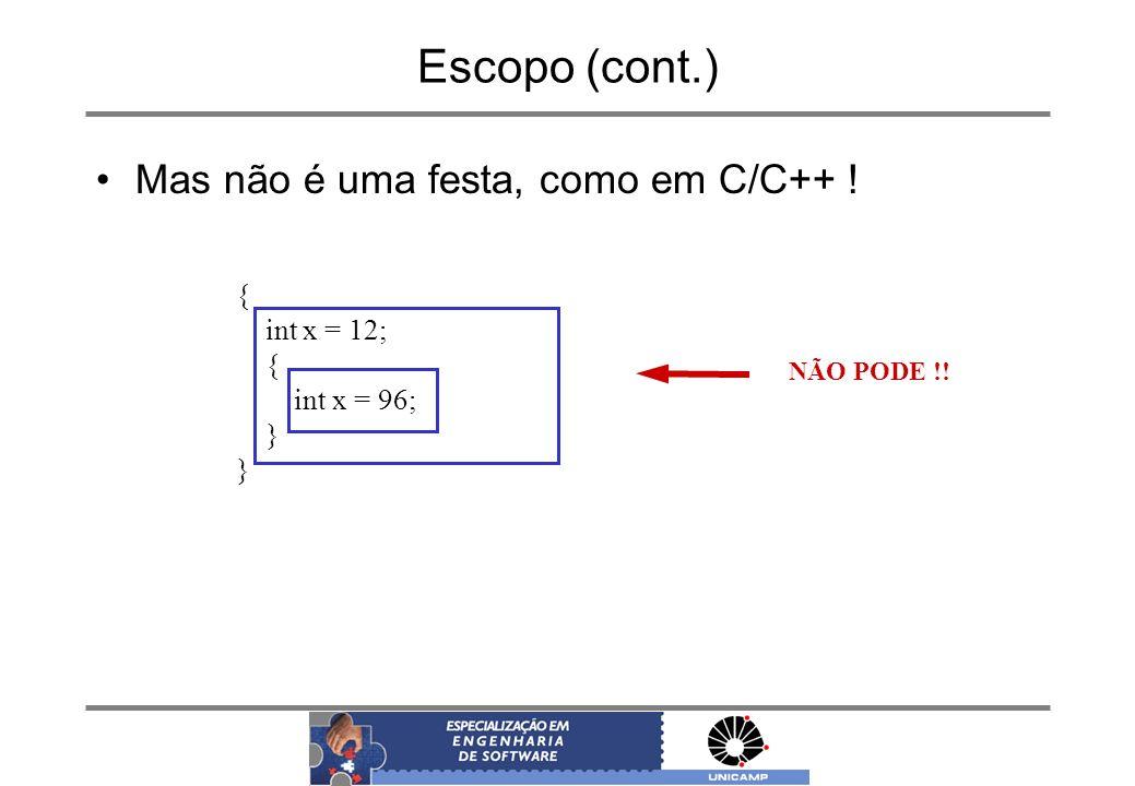 Escopo (cont.) Mas não é uma festa, como em C/C++ ! { int x = 12; { int x = 96; } NÃO PODE !!