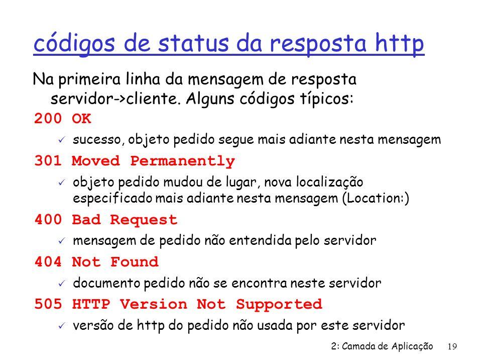 2: Camada de Aplicação19 códigos de status da resposta http 200 OK ü sucesso, objeto pedido segue mais adiante nesta mensagem 301 Moved Permanently ü