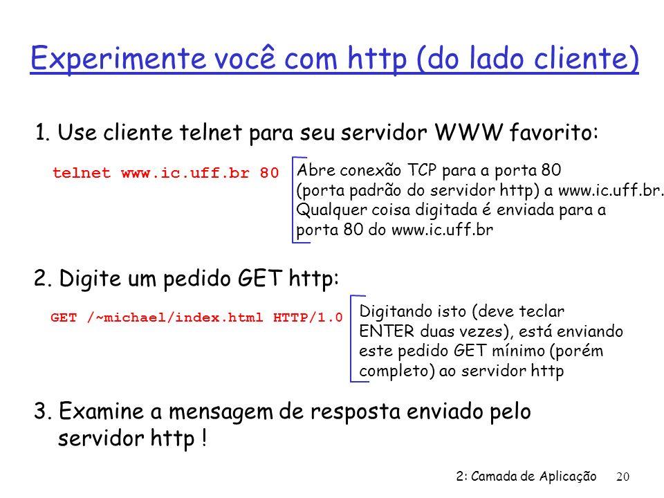 2: Camada de Aplicação20 Experimente você com http (do lado cliente) 1. Use cliente telnet para seu servidor WWW favorito: Abre conexão TCP para a por