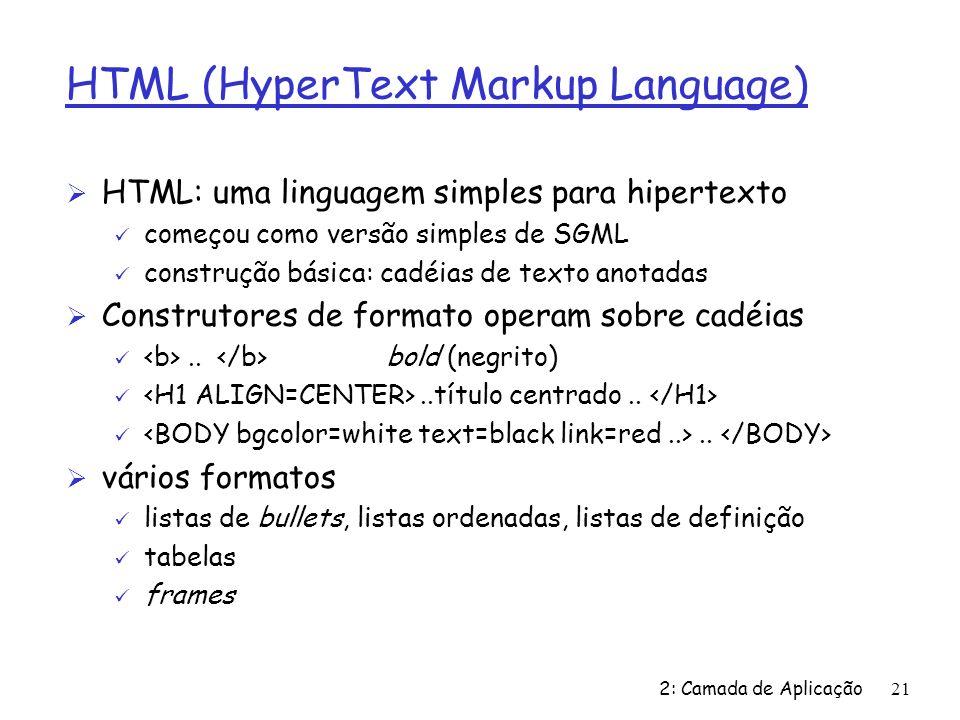 2: Camada de Aplicação21 HTML (HyperText Markup Language) Ø HTML: uma linguagem simples para hipertexto ü começou como versão simples de SGML ü constr