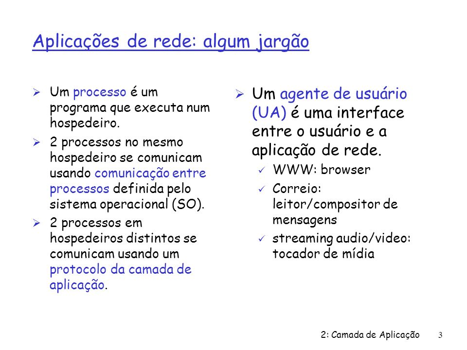 2: Camada de Aplicação3 Aplicações de rede: algum jargão Ø Um processo é um programa que executa num hospedeiro. Ø 2 processos no mesmo hospedeiro se