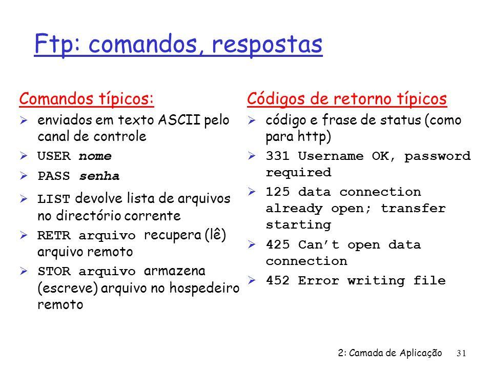 2: Camada de Aplicação31 Ftp: comandos, respostas Comandos típicos: Ø enviados em texto ASCII pelo canal de controle USER nome PASS senha LIST devolve