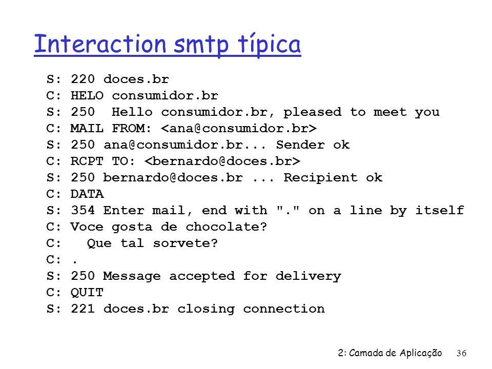 2: Camada de Aplicação36 Interaction smtp típica S: 220 doces.br C: HELO consumidor.br S: 250 Hello consumidor.br, pleased to meet you C: MAIL FROM: S