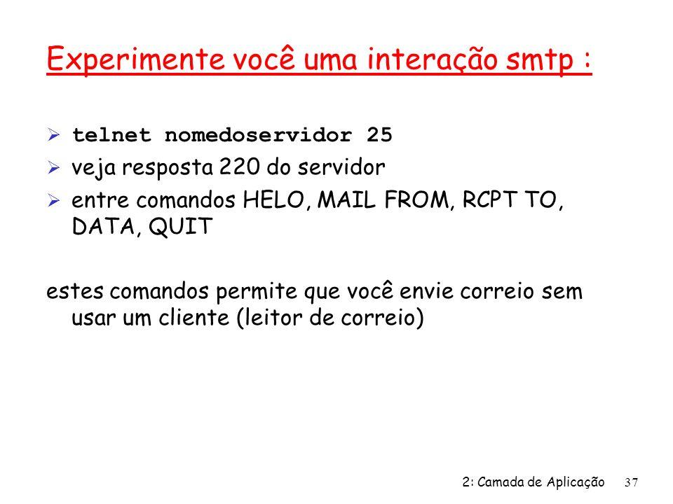 2: Camada de Aplicação37 Experimente você uma interação smtp : telnet nomedoservidor 25 Ø veja resposta 220 do servidor Ø entre comandos HELO, MAIL FR