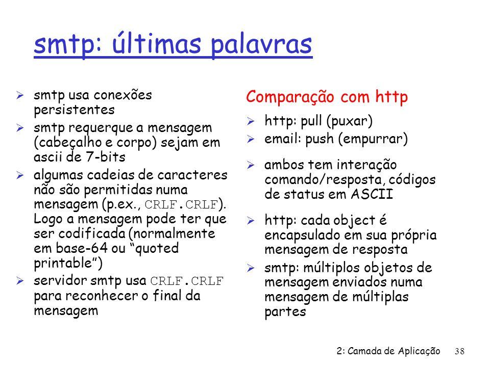 2: Camada de Aplicação38 smtp: últimas palavras Ø smtp usa conexões persistentes Ø smtp requerque a mensagem (cabeçalho e corpo) sejam em ascii de 7-b