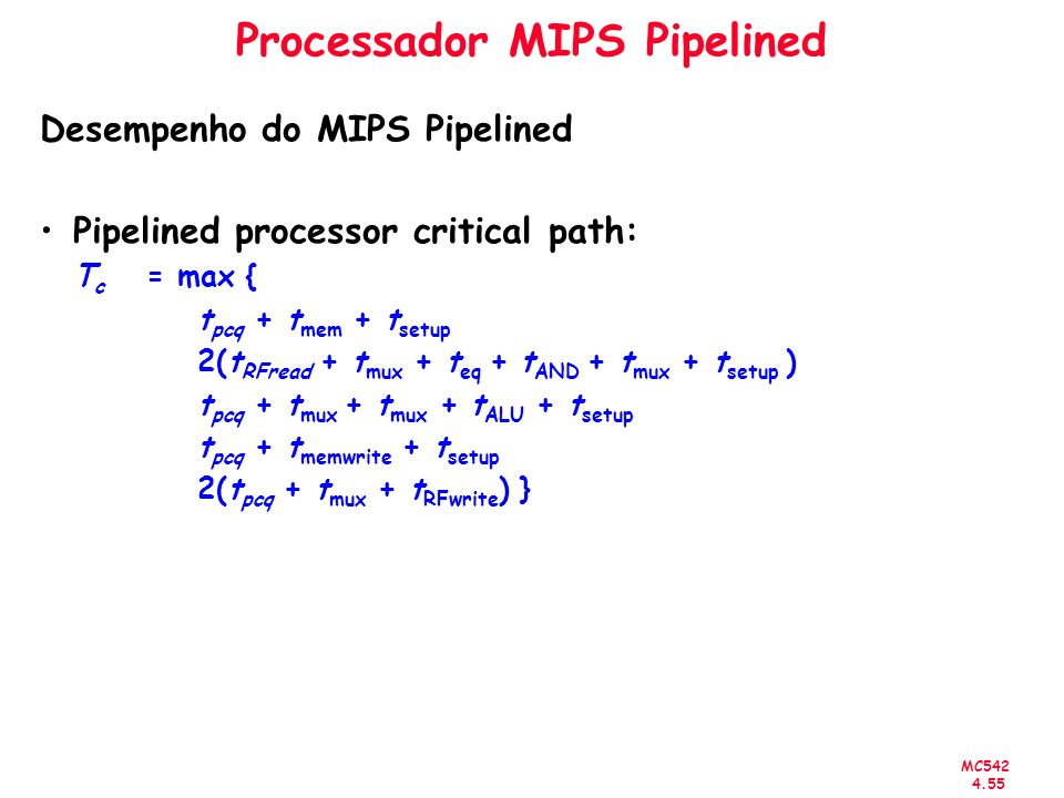 MC542 4.55 Processador MIPS Pipelined Desempenho do MIPS Pipelined Pipelined processor critical path: T c = max { t pcq + t mem + t setup 2(t RFread +