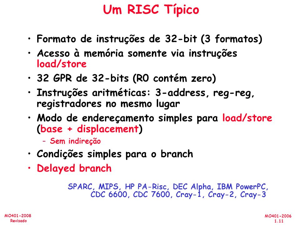 MO401-2006 1.11 MO401-2008 Revisado Um RISC Típico Formato de instruções de 32-bit (3 formatos) Acesso à memória somente via instruções load/store 32 GPR de 32-bits (R0 contém zero) Instruções aritméticas: 3-address, reg-reg, registradores no mesmo lugar Modo de endereçamento simples para load/store (base + displacement) –Sem indireção Condições simples para o branch Delayed branch SPARC, MIPS, HP PA-Risc, DEC Alpha, IBM PowerPC, CDC 6600, CDC 7600, Cray-1, Cray-2, Cray-3