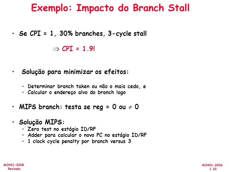 MO401-2006 1.33 MO401-2008 Revisado Exemplo: Impacto do Branch Stall Se CPI = 1, 30% branches, 3-cycle stall CPI = 1.9.