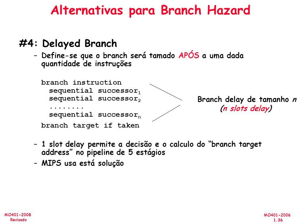 MO401-2006 1.36 MO401-2008 Revisado Alternativas para Branch Hazard #4: Delayed Branch –Define-se que o branch será tamado APÓS a uma dada quantidade de instruções branch instruction sequential successor 1 sequential successor 2........