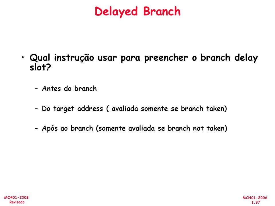MO401-2006 1.37 MO401-2008 Revisado Delayed Branch Qual instrução usar para preencher o branch delay slot? –Antes do branch –Do target address ( avali