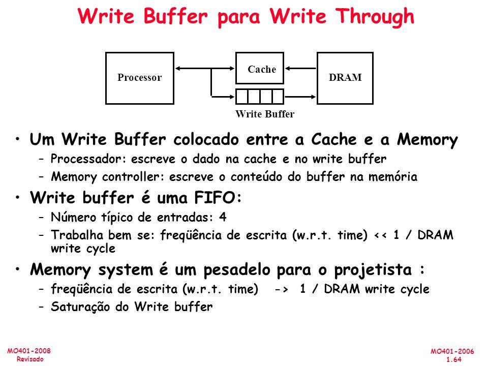 MO401-2006 1.64 MO401-2008 Revisado Write Buffer para Write Through Um Write Buffer colocado entre a Cache e a Memory –Processador: escreve o dado na cache e no write buffer –Memory controller: escreve o conteúdo do buffer na memória Write buffer é uma FIFO: –Número típico de entradas: 4 –Trabalha bem se: freqüência de escrita (w.r.t.